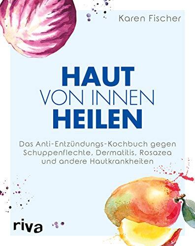 Haut von innen heilen: Das Anti-Entzündungs-Kochbuch gegen Schuppenflechte, Dermatitis, Rosazea und...
