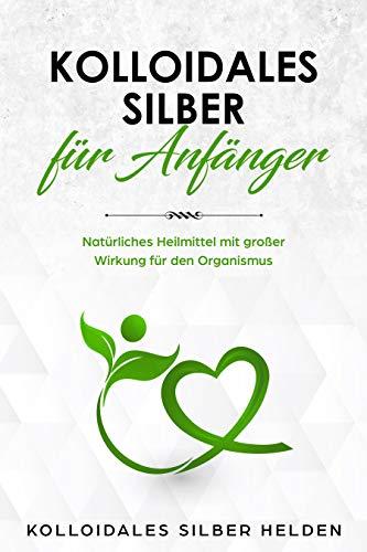 Kolloidales Silber für Anfänger: Natürliches Heilmittel mit großer Wirkung für den Organismus -...
