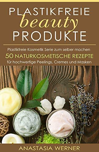 Plastikfreie beauty Produkte: Plastikfreie Kosmetik Serie zum selber machen. 50 hochwertige...
