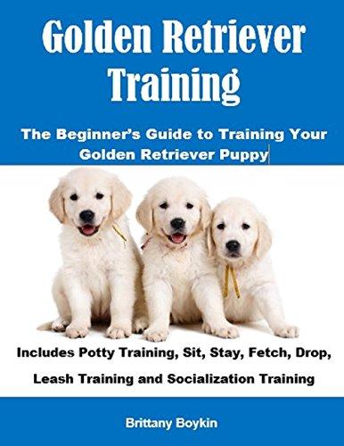 Golden Retriever Training: The Beginner's Guide to Training Your Golden Retriever Puppy: Includes...
